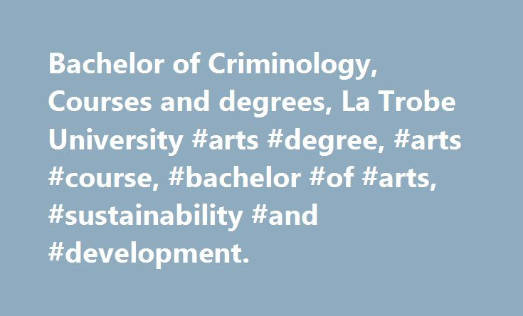 Bachelor of Criminology, Courses and degrees, La Trobe University #arts #degree, #arts #course, #bachelor #of #arts, #sustainability #and #development. http://mauritius.nef2.com/bachelor-of-criminology-courses-and-degrees-la-trobe-university-arts-degree-arts-course-bachelor-of-arts-sustainability-and-development/  # Bachelor of Criminology Choose Criminology at La Trobe Join a university that has a 45-year history of teaching crime, justice and legal studies. Ours is the only Bachelor of…