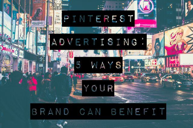 #Pinterest advertising: 5 ways your brand can benefit  #advertising