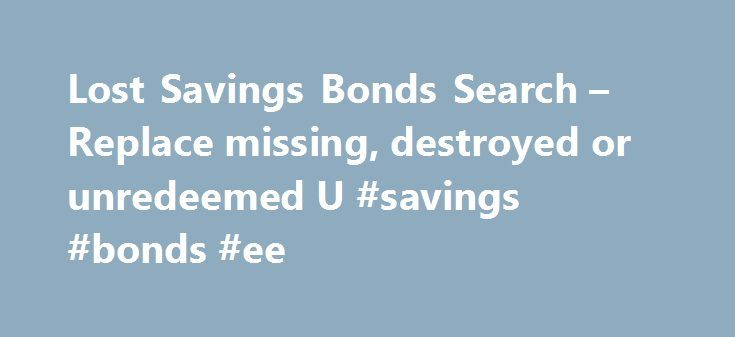 Lost Savings Bonds Search – Replace missing, destroyed or unredeemed U #savings #bonds #ee http://miami.remmont.com/lost-savings-bonds-search-replace-missing-destroyed-or-unredeemed-u-savings-bonds-ee/  # Unclaimed Assets: Find and Claim Lost or Unredeemed U.S. Savings Bonds Unredeemed U.S. Savings Bonds at Final Maturity The value of unredeemed bonds which have reached final maturity and are no longer earning interest currently exceeds $17 billion. With added interest, an unredeemed bond…