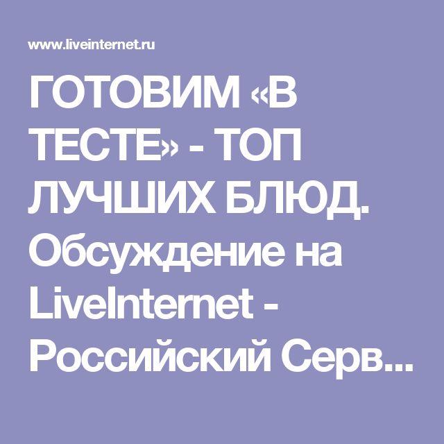 ГОТОВИМ «В ТЕСТЕ» - ТОП ЛУЧШИХ БЛЮД. Обсуждение на LiveInternet - Российский Сервис Онлайн-Дневников