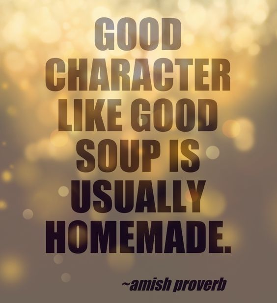 Good character like good soup is usually homemade. Amish proverb