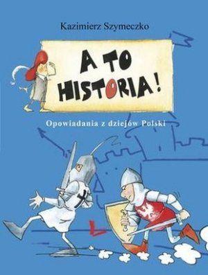 """Kazimierz Szymeczko, """"A to historia! Opowiadania z dziejów Polski"""", Literatura, Łódź 2013."""
