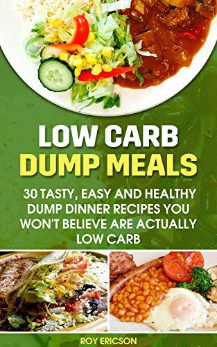 Low Carb Dump Meals: 30 Tasty, Easy and Healthy Dump Dinner Recipes You Won't Believe Are Actually Low Carb: Low Carb Dumb Meal Recipes For Weight Loss, Energy and Vibrant Health (Clean Eating) by [Ericson, Roy]