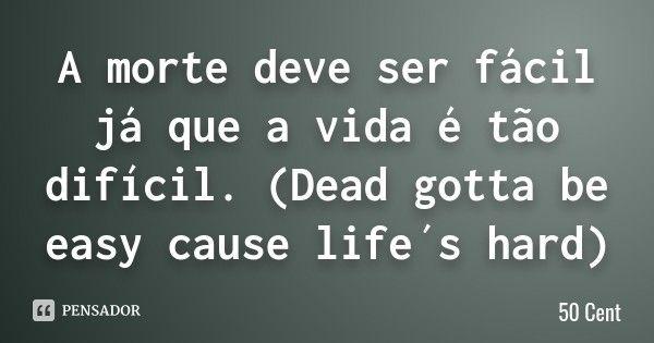 A morte deve ser fácil já que a vida é tão difícil. (Dead gotta be easy cause life´s hard) — 50 Cent