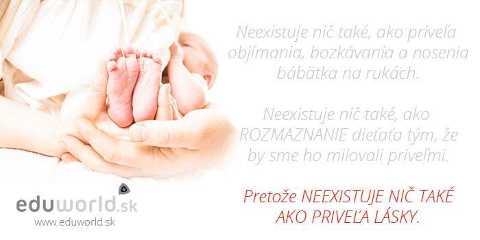 Neexistuje nič také, ako priveľa objímania, bozkávania a nosenia bábätka na rukách. Neexistuje nič také, ako rozmaznanie dieťaťa tým, že by sme ho milovali priveľmi. Pretože NEEXISTUJE NIČ TAKÉ AKO PRIVEĽA LÁSKY.
