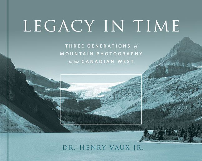 Legacy in Time: Three Generations of Mountain Photography in the Canadian West. Photography by Henry Vaux Jr. Hardcover. $30.00 (CAD)