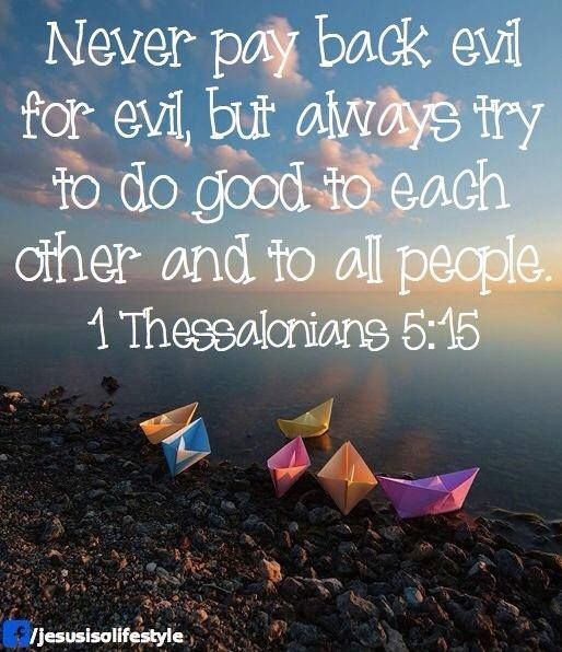 1 Thessalonians 5:15  Worry about your own karma. They will receive their own.                                                                                                                                                     More