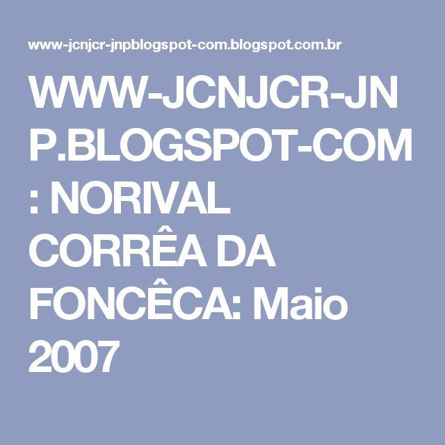 WWW-JCNJCR-JNP.BLOGSPOT-COM: NORIVAL CORRÊA DA FONCÊCA: Maio 2007