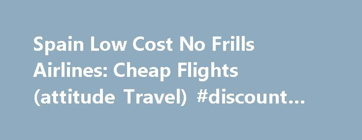 Spain Low Cost No Frills Airlines: Cheap Flights (attitude Travel) #discount #plane #tickets http://cheap.remmont.com/spain-low-cost-no-frills-airlines-cheap-flights-attitude-travel-discount-plane-tickets/  #cheap fares airlines # Spain Low Cost No Frills Airlines The Spain low cost airlines guide isa resource for independent travellers looking for low cost, no-frills or cheap flights to Spain. This resource last updated: April 13th, 2008 Which airlines have cheap flights to Spain? We've put…