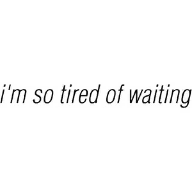 I'm so tired of waiting, I'm so tired of being patient, I'm just TIRED!!!