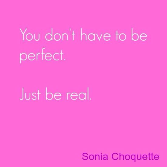 """You don't have to be perfect. Just be real.""  - Sonia Choquette:"