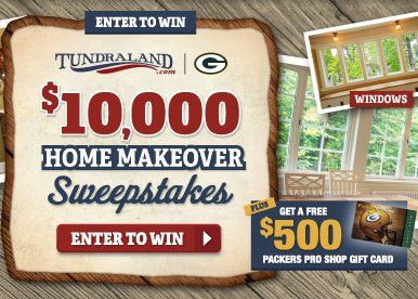 Grand Prize is a $10,000.00 home makeover by Tundraland Home Improvements, and a $500.00 Packers Pro Shop gift card. Open to WI only. All entrants will receive one entry into the contest as well as an exclusive email offer from Tundraland.