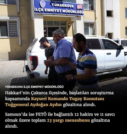 #15Temmuz Saat: 11:09 (Pazar)  YÜKSEKOVA İLÇE EMNİYET MÜDÜRLÜĞÜ  Hakkari'nin Çukurca ilçesinde, başlatılan soruşturma kapsamında Kayseri Komando Tugay Komutanı Tuğgeneral Aydoğan Aydın gözaltına alındı.  Samsun'da ise FETÖ ile bağlantılı 12 hakim ve 11 savcı olmak üzere toplam 23 yargı mensubunu gözaltına alındı.
