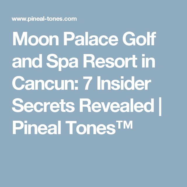 Moon Palace Golf and Spa Resort in Cancun: 7 Insider Secrets Revealed | Pineal Tones™