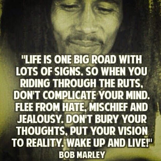 """Life is one big road with lots of signs. So when you riding through the ruts, don't complicate your mind. Flee from hate, mischief and jealously. Don't bury you thoughts, put your vision to reality. Wake up and live."" —​ Bob Marley"