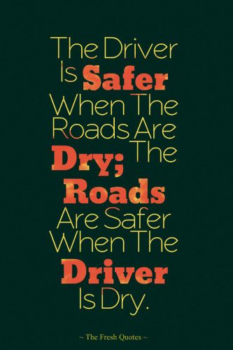 Inspiring Anti-Alcohol Slogans: The Driver Is Safer When The Roads Are Dry; The Roads Are Safer When The Driver Is Dry.