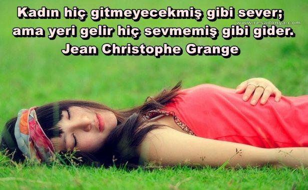 Kadın hiç gitmeyecekmiş gibi sever; ama yeri gelir hiç sevmemiş gibi gider… Jean Christophe Grange http://www.resadonya.com/jean-christophe-grange-resimli-sozleri/