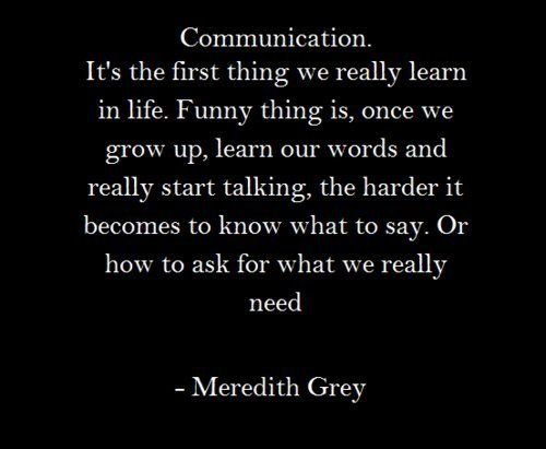 Communication. It's the first thing we really learn in life. Funny thing is, one we grow up, learn our words and really start talking, the harder it becomes to know what to say. Or how to ask for what we really need. - Meredith Grey: