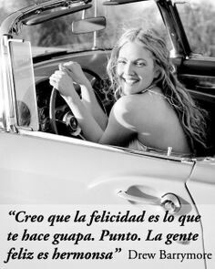 Creo que la felicidad es lo que te hace guapa. Punto. La gente feliz es hermosa. #Drew Barrymore.