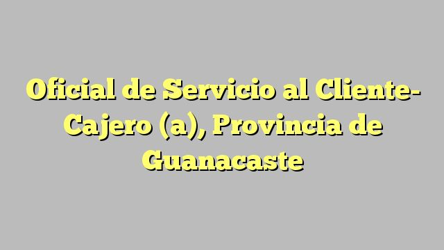 Oficial de Servicio al Cliente- Cajero (a), Provincia de Guanacaste