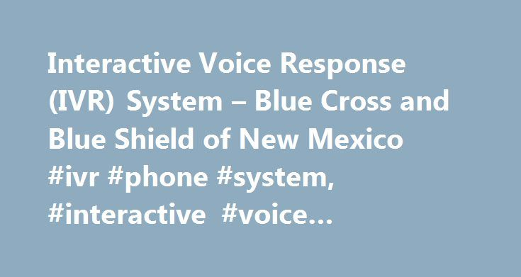 Interactive Voice Response (IVR) System – Blue Cross and Blue Shield of New Mexico #ivr #phone #system, #interactive #voice #response #(ivr) #system http://debt.nef2.com/interactive-voice-response-ivr-system-blue-cross-and-blue-shield-of-new-mexico-ivr-phone-system-interactive-voice-response-ivr-system/  # Interactive Voice Response (IVR) System Enjoy the Convenience of Self-Service Inquiry Resolution. Our IVR system uses voice recognition and touch-tone technology so that you can obtain…