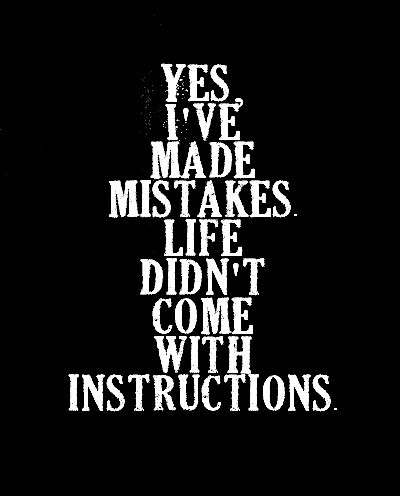 Yes, I've made mistakes. Life didn't come with instructions.