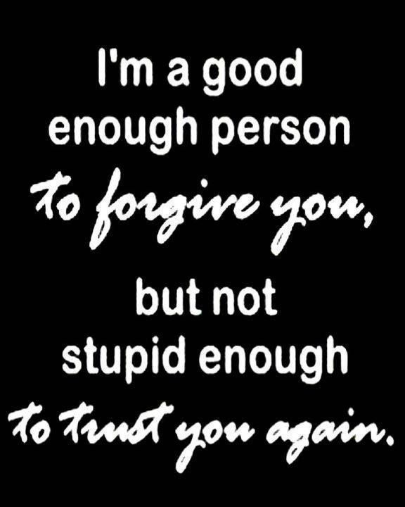 """I'm a good enough person TO FORGIVE YOU, But not stupid enough TO TRUST YOU AGAIN."""