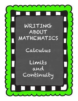 This packet is part of my series:  Writing about Mathematics  Calculus.  This particular activity is about limits and continuity.I have found that in order for calculus students to really internalize all of the information they are being given, they must write about it themselves.