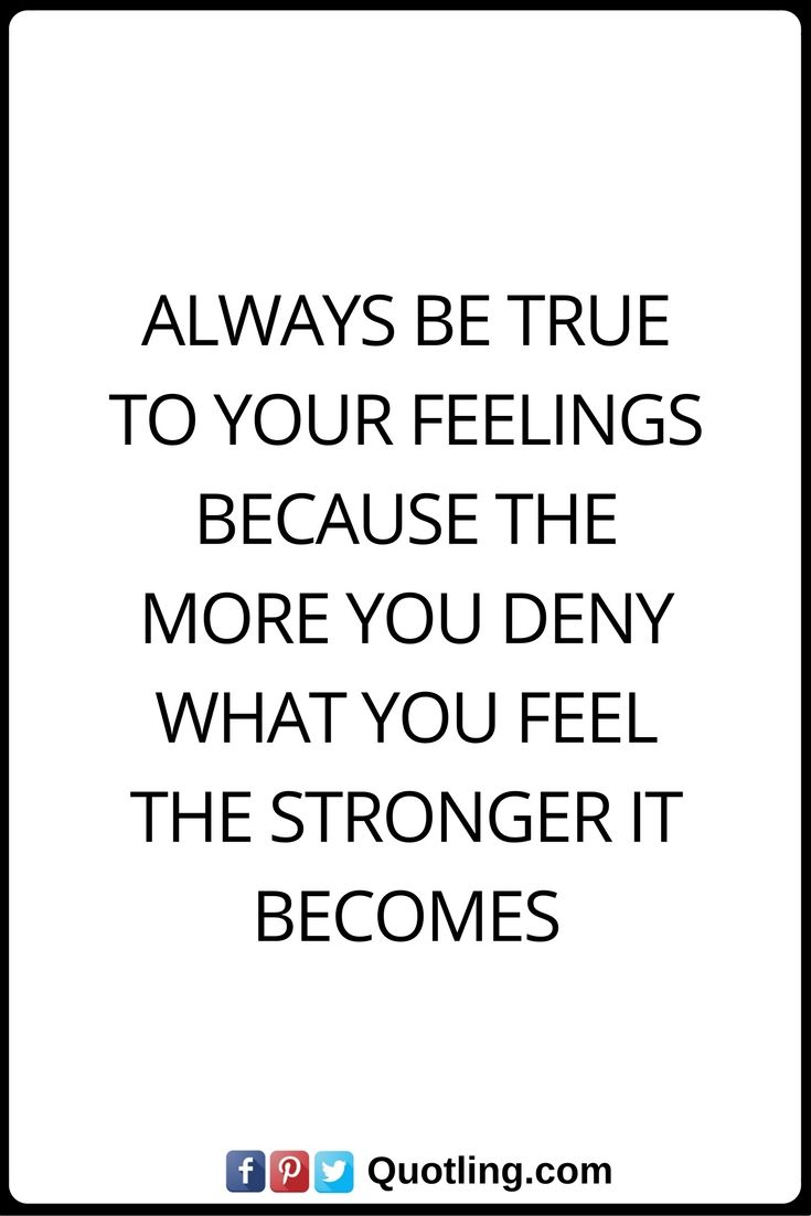 Feelings Quotes Always be true to your feelings because the more you deny what you feel the stronger it becomes