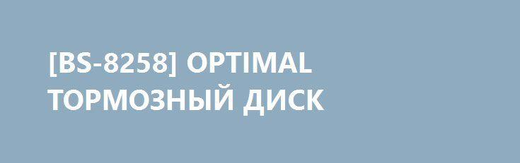 [BS-8258] OPTIMAL ТОРМОЗНЫЙ ДИСК http://autotorservice.ru/products/51225-bs-8258-optimal-tormoznyj-disk  [BS-8258] OPTIMAL ТОРМОЗНЫЙ ДИСК со скидкой 291 рубль. Подробнее о предложении на странице: http://autotorservice.ru/products/51225-bs-8258-optimal-tormoznyj-disk
