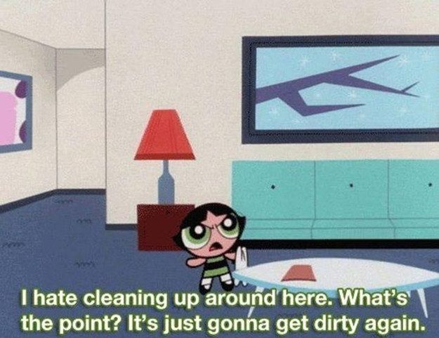 "When it accurately described the cleaning process. | Community Post: 14 Times ""The Powerpuff Girls"" Spoke The Truth"