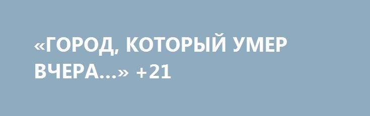 «ГОРОД, КОТОРЫЙ УМЕР ВЧЕРА…» +21 http://rusdozor.ru/2017/06/18/gorod-kotoryj-umer-vchera-21/  [[навестить блог, чтобы проверить этот интерцептор]]  [21+] — осторожно, в данном материале присутствуют кадры, которые могут повредить вашу психику Автор и режиссер — военный корреспондент Никита Возмитель. Фильм повествует о том, как выстояла оборона Луганска в самые трудные дни ...