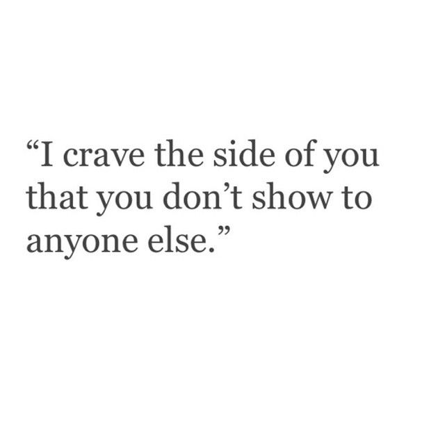 I crave the side of you that you don't show to anyone else