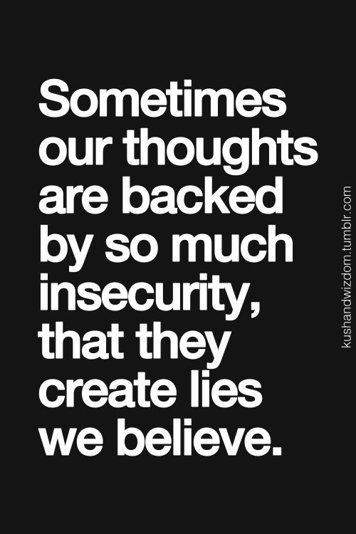 Sometimes our thoughts are backed by so much insecurity, that they create lies we believe.
