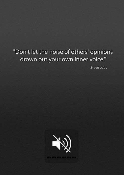"""""""Don't let the noise of others' opinions drown out your own inner voice."""" - Steve Jobs"""