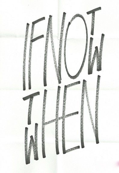 If Not Now, Then When? <3