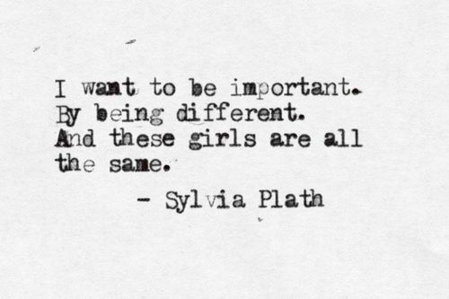 """I want to be important. By being different. And these girls are all the same"" -Sylvia Plath"