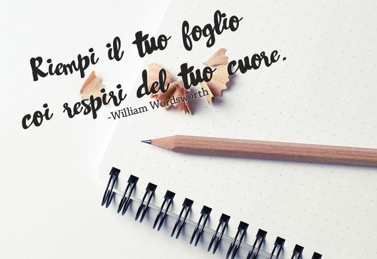 Inspirational quotes: Riempi il tuo foglio coi respiri del tuo cuore - William Wordsworth -