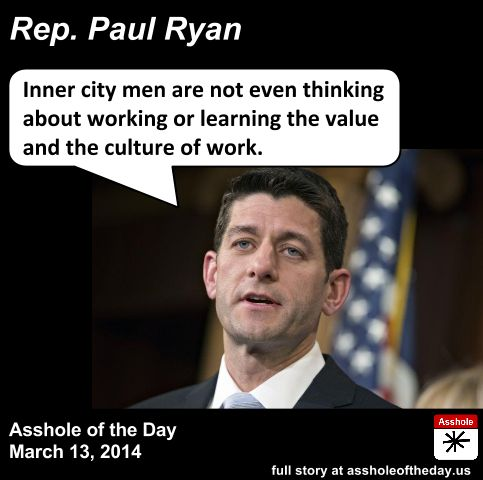 Paul Ryan, Asshole of the Day for March 13, 2014 by GirlGetALife (Follow @Girl... getalife!) Laziness is the cause of inner city poverty. Or so s...