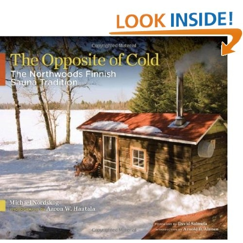 This is a book I want to own.  I grew up among my ancestor who had the sauna house up north in Minnesota.  The Opposite of Cold: The Northwoods Finnish Sauna Tradition: Michael Nordskog, Aaron W. Hautala