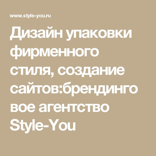 Дизайн упаковки фирменного стиля, создание сайтов:брендинговое агентство Style-You