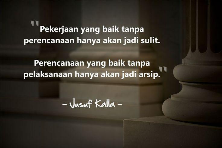 """""""Pekerjaan yang baik tanpa perencanaan hanya akan menjadi sulit. Perencanaan yang baik tanpa pelaksanaan hanya akan jadi arsip."""" - Jusuf Kalla"""