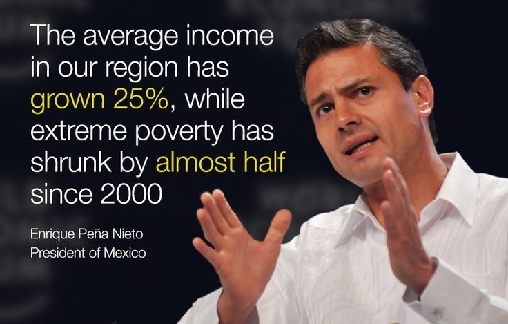 The average income in our region has grown 25%, while extreme poverty has shrunk by almost half since 2000. - Enrique Pena Nieto