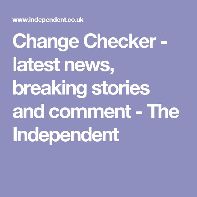 Change Checker - latest news, breaking stories and comment - The Independent