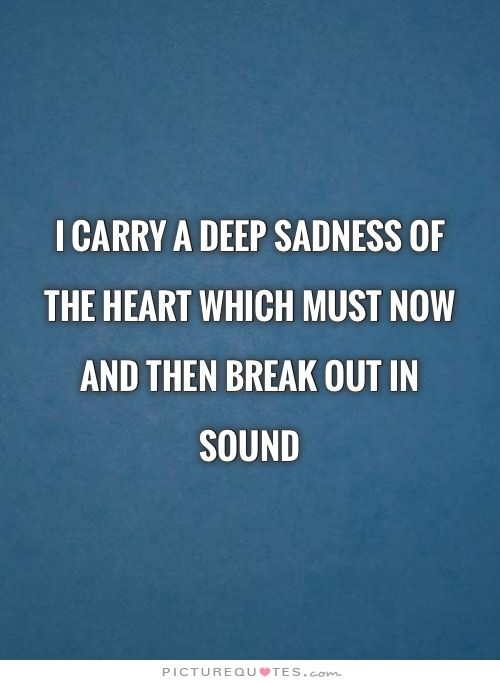 I carry a deep sadness of the heart which must now and then break out in sound | PictureQuotes.com