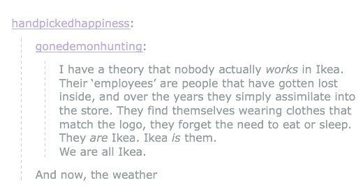 Look around you: IKEA. Look inside you: IKEA. Go to sleep: IKEA. IKEA:It is everything. #accidentalnightvale #strexcorp
