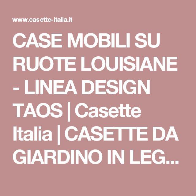 CASE MOBILI SU RUOTE LOUISIANE - LINEA DESIGN TAOS | Casette Italia | CASETTE DA GIARDINO IN LEGNO, CASETTE DI LEGNO, GARAGE IN LEGNO, BOX AUTO LEGNO, CASE MOBILI, CHALET