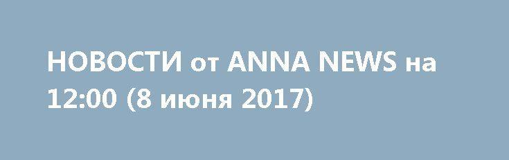 НОВОСТИ от ANNA NEWS на 12:00 (8 июня 2017) http://rusdozor.ru/2017/06/08/novosti-ot-anna-news-na-1200-8-iyunya-2017/  ведущая: Виктория Булах Сегодня, парламент Украины принял закон, который предусматривает законодательное определение членства страны в НАТО в качестве приоритета ее внешней политики. Это решение поддержали 276 парламентариев при необходимом минимуме в 226 голосов. Сирийские ВВС нанесли удары по позициям боевиков ...