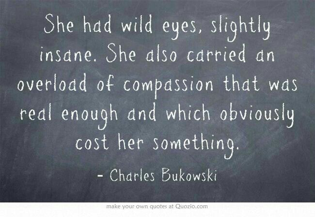 She had wild eyes, slightly insane. She also carried an overload of compassion that was real enough and which obviously cost her something. - Bukowski