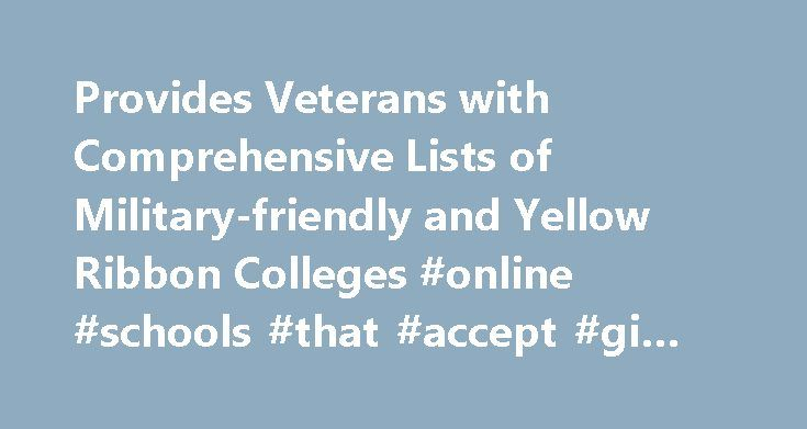 Provides Veterans with Comprehensive Lists of Military-friendly and Yellow Ribbon Colleges #online #schools #that #accept #gi #bill, #press #release http://indiana.nef2.com/provides-veterans-with-comprehensive-lists-of-military-friendly-and-yellow-ribbon-colleges-online-schools-that-accept-gi-bill-press-release/  # GIBill.com Provides Veterans with Comprehensive Lists of Military-friendly and Yellow Ribbon Colleges Foster City, CA (PRWEB) July 05, 2011 GIBill.com, a site with the latest…
